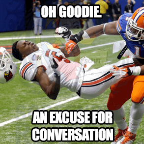 "Football player getting hit, saying ""Oh goodie. An excuse for conversation."""