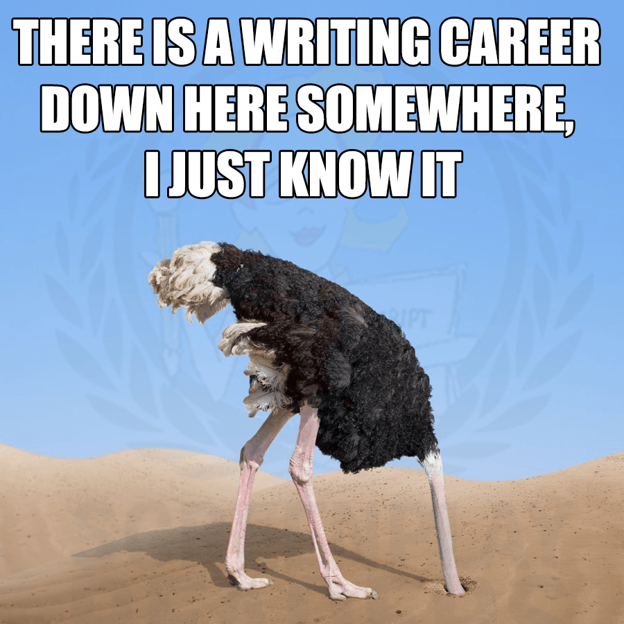 "ostrich with his head sand saying ""There's a writing career down here somewhere, I just know it"""